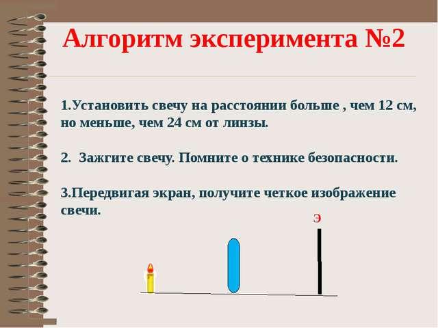 Алгоритм эксперимента №2 1.Установить свечу на расстоянии больше , чем 12 см,...