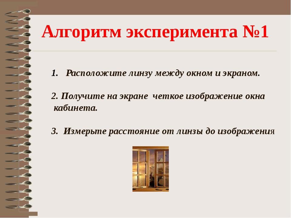 Алгоритм эксперимента №1 Расположите линзу между окном и экраном. 2. Получите...