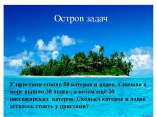 Остров задач У пристани стояло 58 катеров и лодок. Сначала в море вышло 30 ло