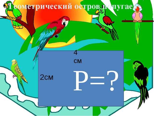 Молодцы! Геометрический остров попугаев Р=? 2см 4 см