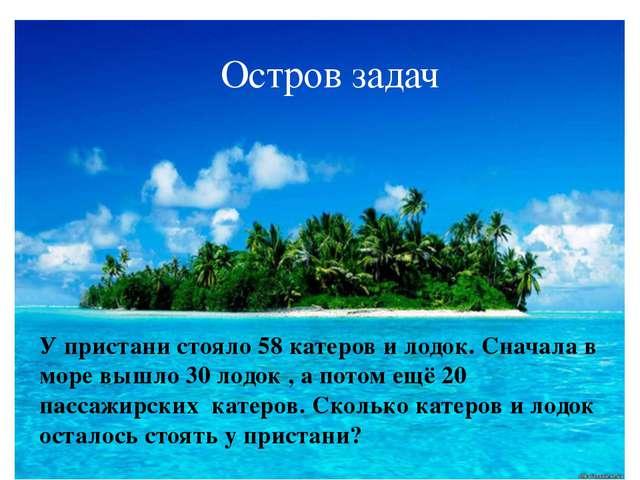 Остров задач У пристани стояло 58 катеров и лодок. Сначала в море вышло 30 ло...