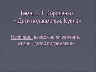 Тема: В. Г.Короленко « Дети подземелья. Кукла» Проблема: возможно ли изменить