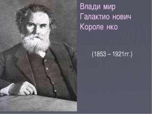Влади́мир Галактио́нович Короле́нко (1853 – 1921гг.)