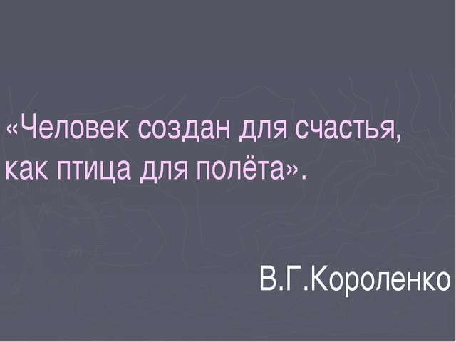 «Человек создан для счастья, как птица для полёта». В.Г.Короленко