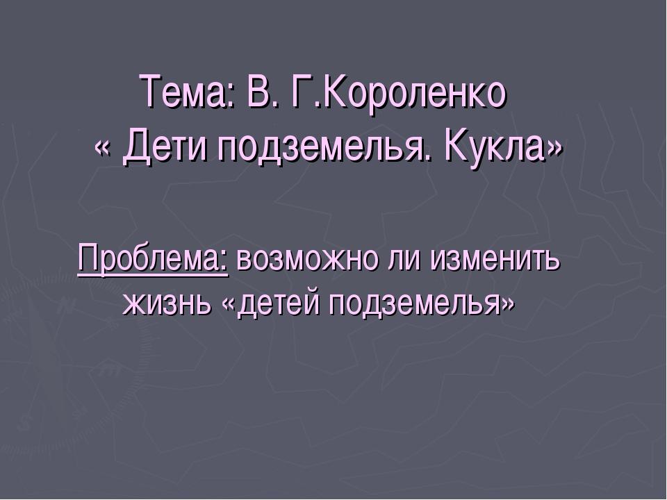 Тема: В. Г.Короленко « Дети подземелья. Кукла» Проблема: возможно ли изменить...