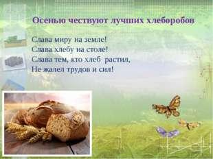 Осенью чествуют лучших хлеборобов Слава миру на земле! Слава хлебу на столе!