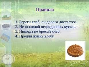 Правила 1. Береги хлеб, он дорого достаётся. 2. Не оставляй недоеденных куск
