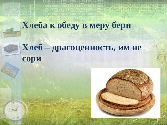 Хлеба к обеду в меру бери Хлеб – драгоценность, им не сори