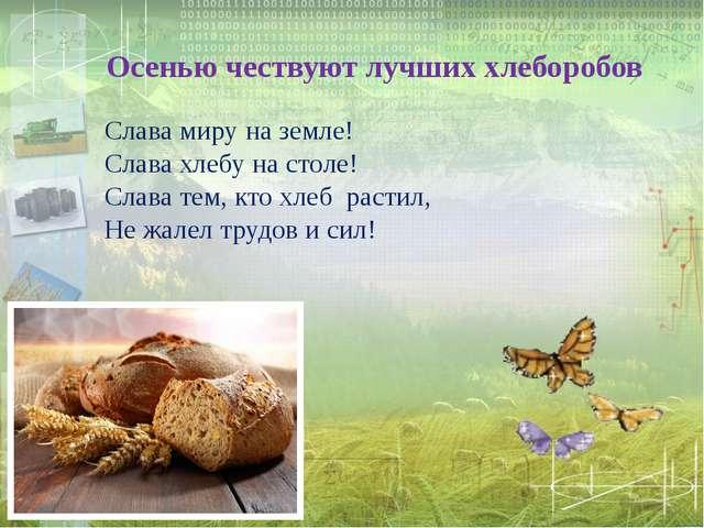 Осенью чествуют лучших хлеборобов Слава миру на земле! Слава хлебу на столе!...
