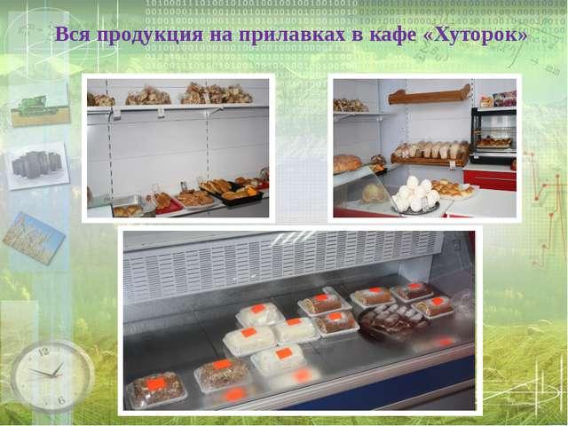 Вся продукция на прилавках в кафе «Хуторок»