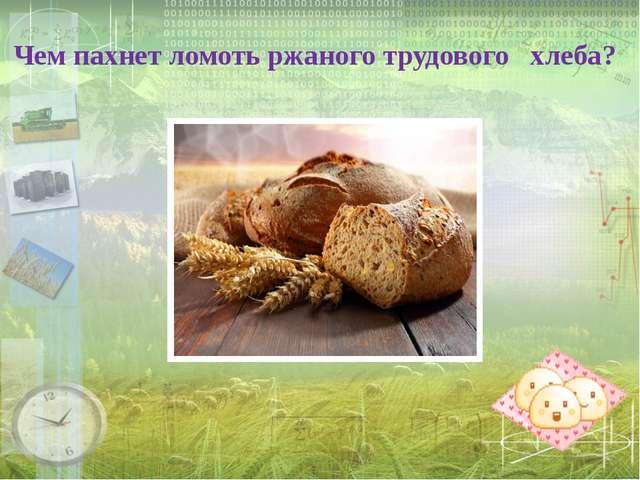 Чем пахнет ломоть ржаного трудового хлеба?