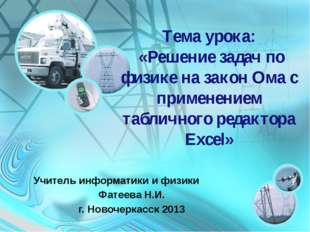 Тема урока: «Решение задач по физике на закон Ома с применением табличного ре