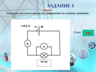 ЗАДАНИЕ 1 Задача 1 Пользуясь рисунком определите напряжение на зажимах лампо