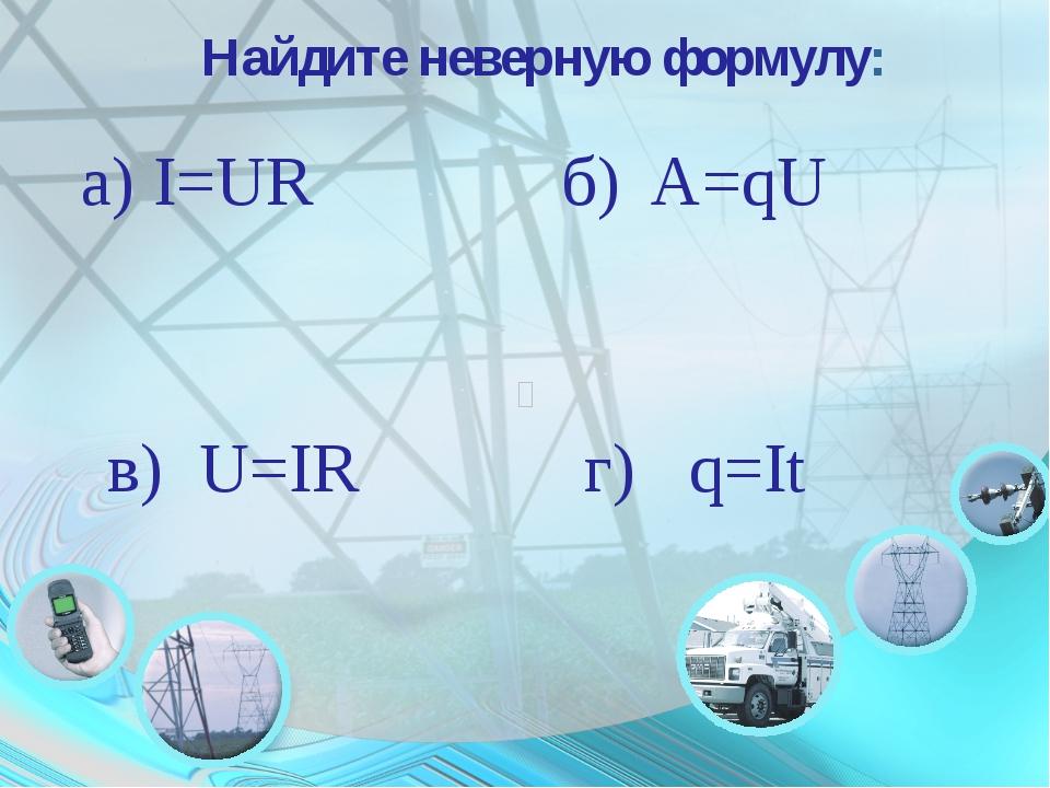 Найдите неверную формулу: a) I=UR б) A=qU в) U=IR г) q=It