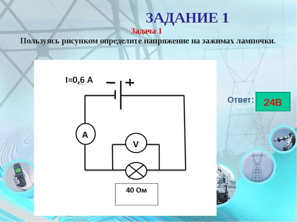ЗАДАНИЕ 1 Задача 1 Пользуясь рисунком определите напряжение на зажимах лампо...