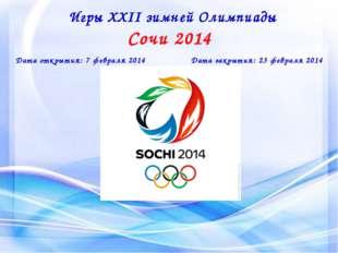 Игры XXII зимней Олимпиады Сочи 2014 Дата открытия: 7 февраля 2014 Дата закры
