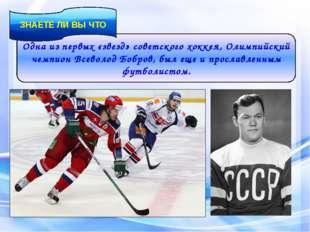Одна из первых «звезд» советского хоккея, Олимпийский чемпион Всеволод Бобров
