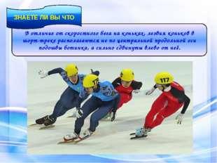 В отличие от скоростного бега на коньках, лезвия коньков в шорт-треке распола
