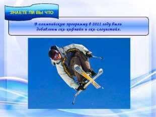 В олимпийскую программу в 2011 году были добавлены ски-хафпайп и ски-слоупста