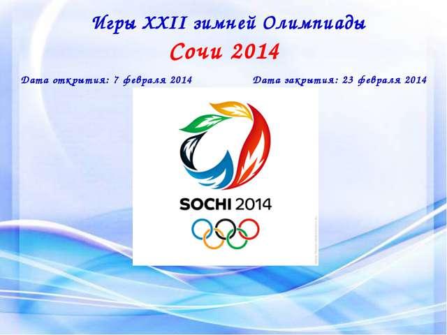 Игры XXII зимней Олимпиады Сочи 2014 Дата открытия: 7 февраля 2014 Дата закры...
