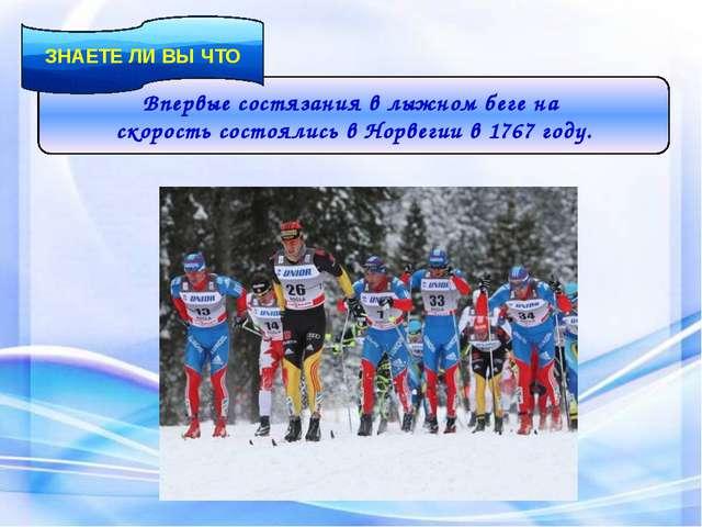 Впервые состязания в лыжном беге на скорость состоялись в Норвегии в 1767 год...
