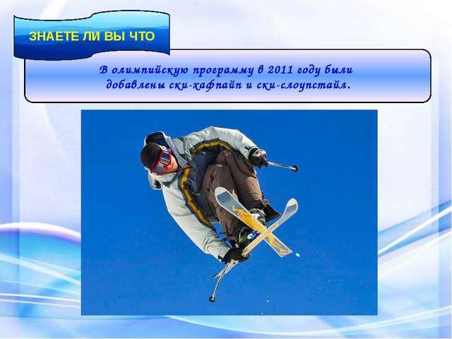 В олимпийскую программу в 2011 году были добавлены ски-хафпайп и ски-слоупста...