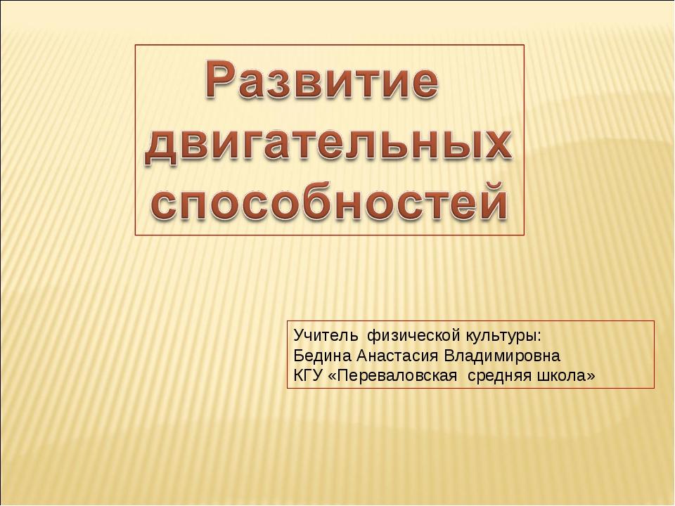 Учитель физической культуры: Бедина Анастасия Владимировна КГУ «Переваловская...