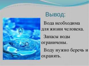 Вывод: Вода необходима для жизни человека. Запасы воды ограничены. Воду нужно