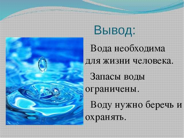Вывод: Вода необходима для жизни человека. Запасы воды ограничены. Воду нужно...
