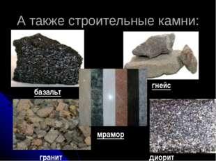 А также строительные камни: базальт гранит гнейс диорит мрамор