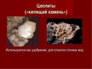 Цеолиты («кипящий камень») Используются как удобрение, для отчистки сточных вод