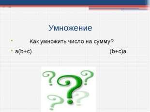 Умножение Как умножить число на сумму? а(b+с) (b+с)а