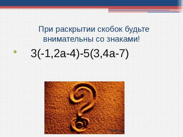 При раскрытии скобок будьте внимательны со знаками! 3(-1,2a-4)-5(3,4a-7)