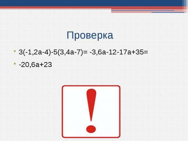 Проверка 3(-1,2a-4)-5(3,4a-7)= -3,6a-12-17a+35= -20,6a+23