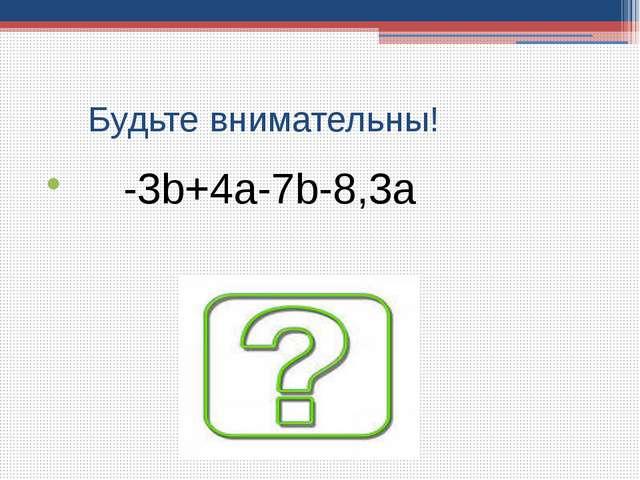 Будьте внимательны! -3b+4a-7b-8,3a