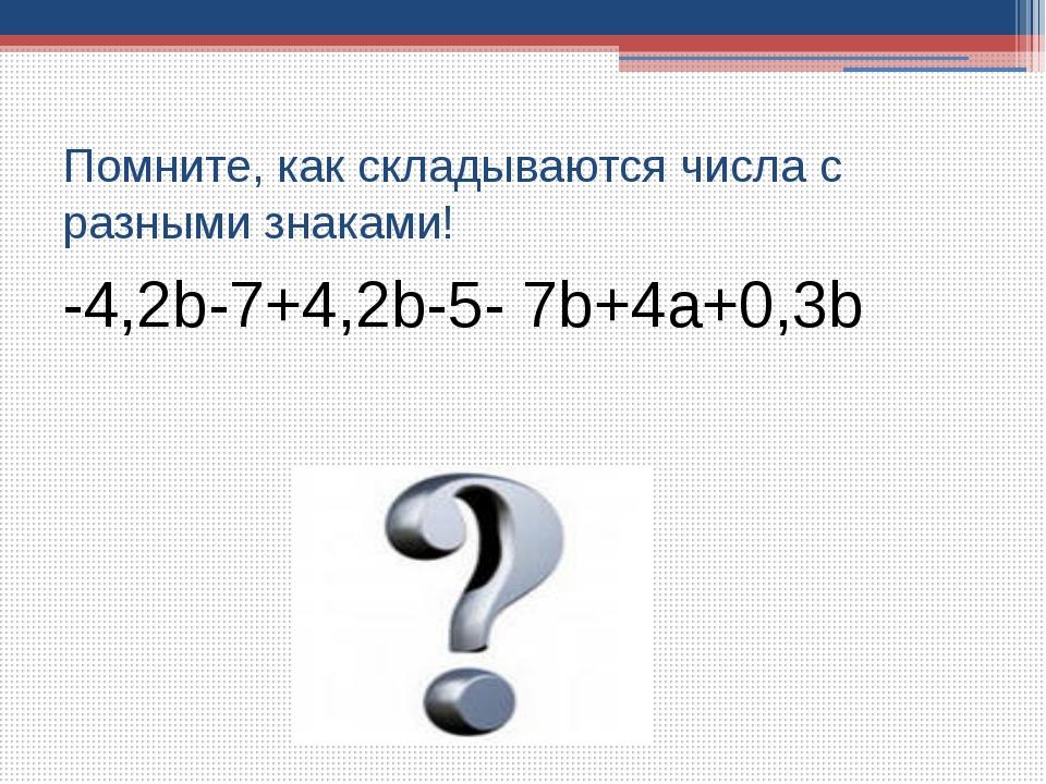 Помните, как складываются числа с разными знаками! -4,2b-7+4,2b-5- 7b+4a+0,3b