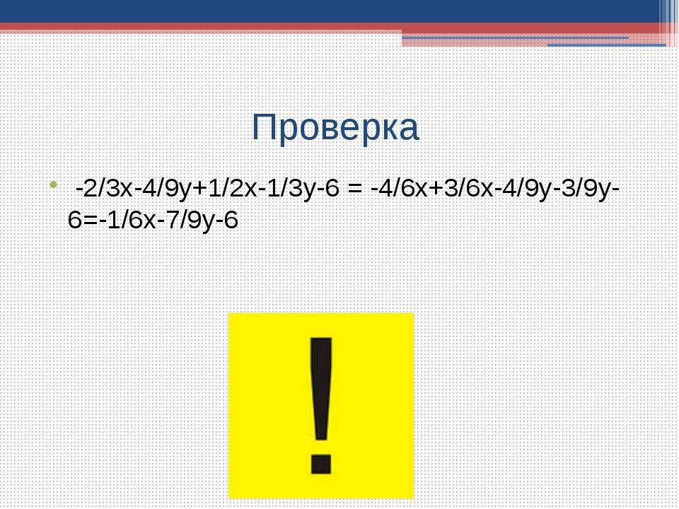 Проверка -2/3х-4/9у+1/2х-1/3у-6 = -4/6х+3/6х-4/9у-3/9у-6=-1/6х-7/9у-6