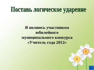 Я являюсь участником юбилейного муниципального конкурса «Учитель года 2012»