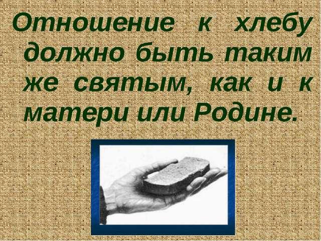 Отношение к хлебу должно быть таким же святым, как и к матери или Родине.