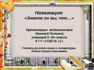 Номинация: «Знаете ли вы, что…» Презентация подготовлена Лапиной Полиной, уч