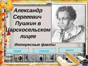 Александр Сергеевич Пушкин в Царскосельском лицее Интересные факты Лицей Учит