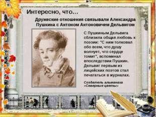 """Интересно, что…  С Пушкиным Дельвига сблизила общая любовь к поэзии: """"С ним"""