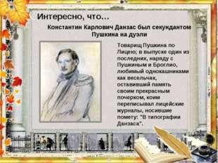 Интересно, что…  Товарищ Пушкина по Лицею; в выпуске один из последних, наря