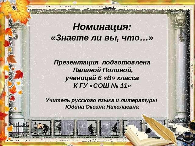 Номинация: «Знаете ли вы, что…» Презентация подготовлена Лапиной Полиной, уч...