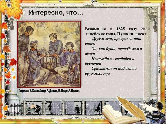 Интересно, что…  Вспоминая в 1825 году свои лицейские годы, Пушкин писал: Др...