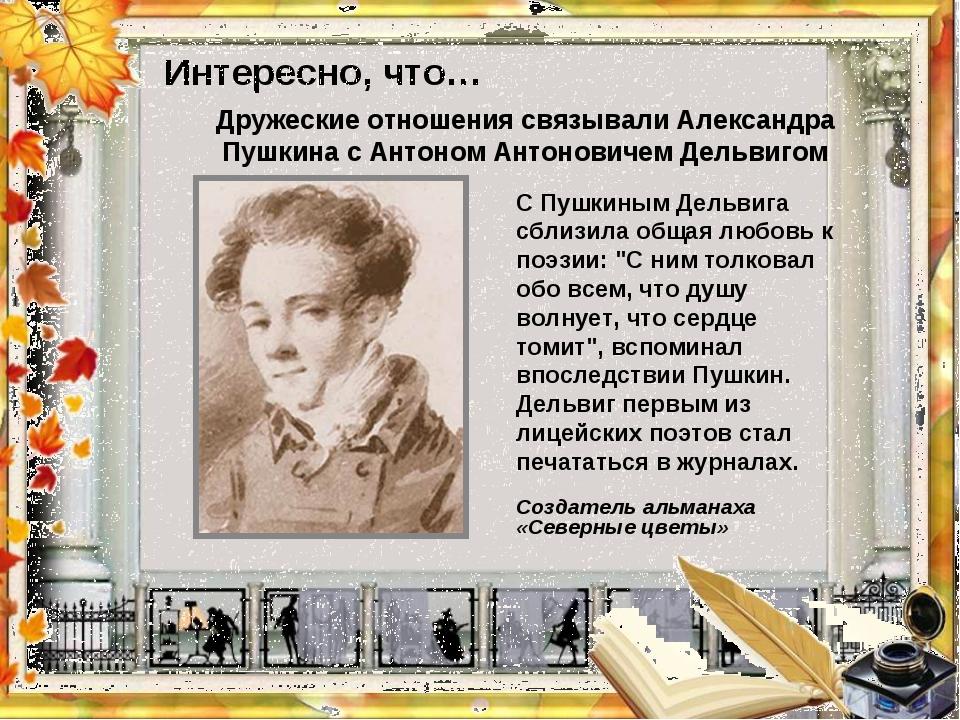 """Интересно, что…  С Пушкиным Дельвига сблизила общая любовь к поэзии: """"С ним..."""