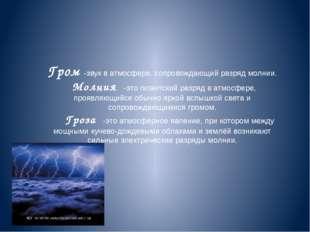 Гром -звук в атмосфере, сопровождающий разряд молнии. Молния -это гигантский