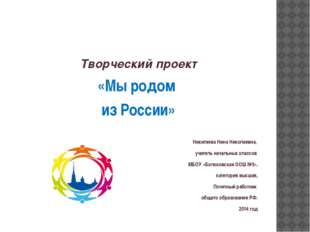 Творческий проект «Мы родом из России» Никитяева Нина Николаевна, учитель на