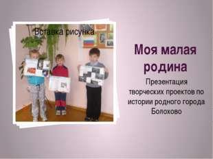 Моя малая родина Презентация творческих проектов по истории родного города Бо