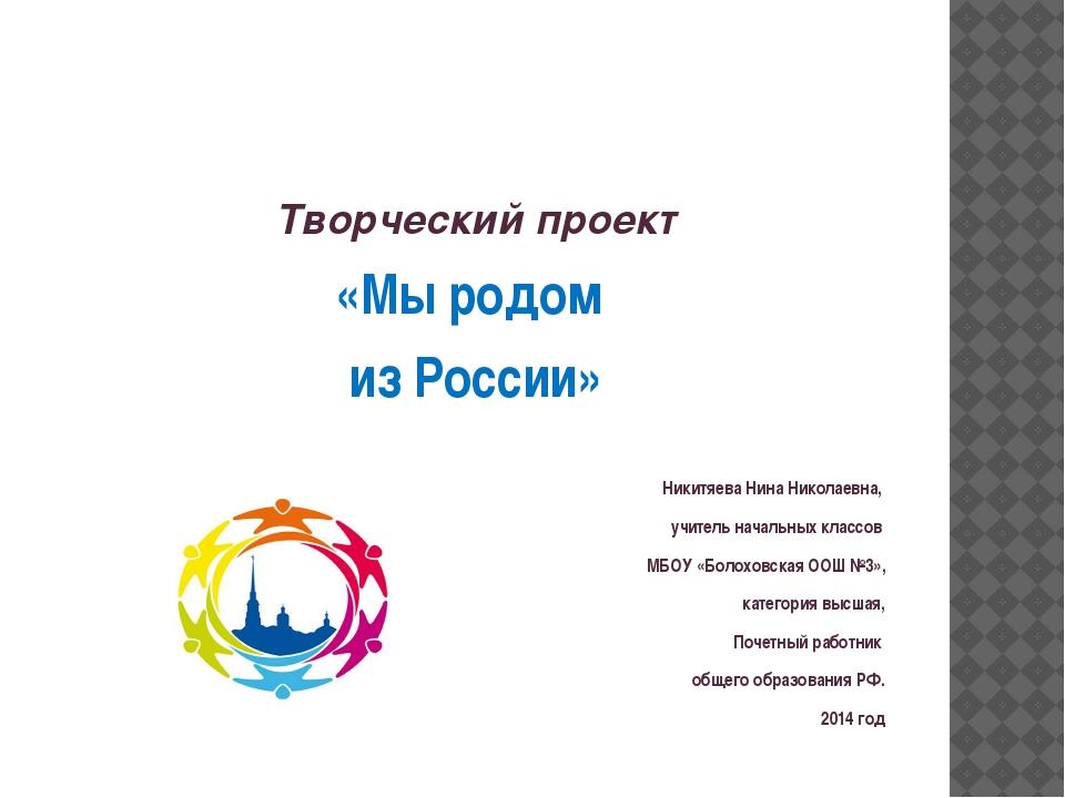 Творческий проект «Мы родом из России» Никитяева Нина Николаевна, учитель на...